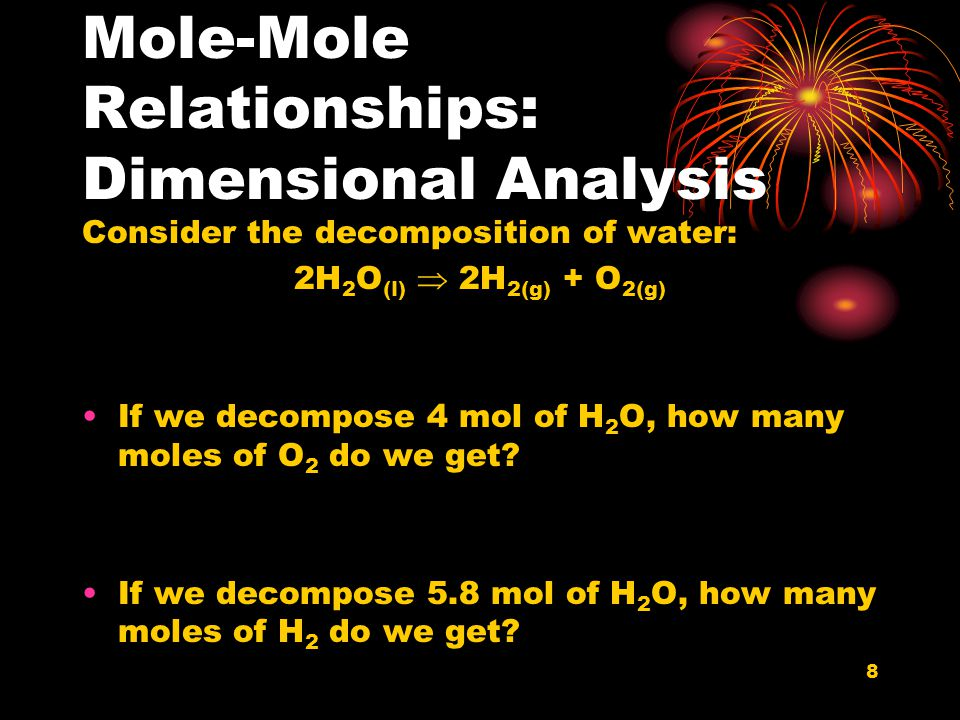 8 Mole-Mole Relationships: Dimensional Analysis Consider the decomposition of water: 2H 2 O (l)  2H 2(g) + O 2(g) If we decompose 4 mol of H 2 O, how
