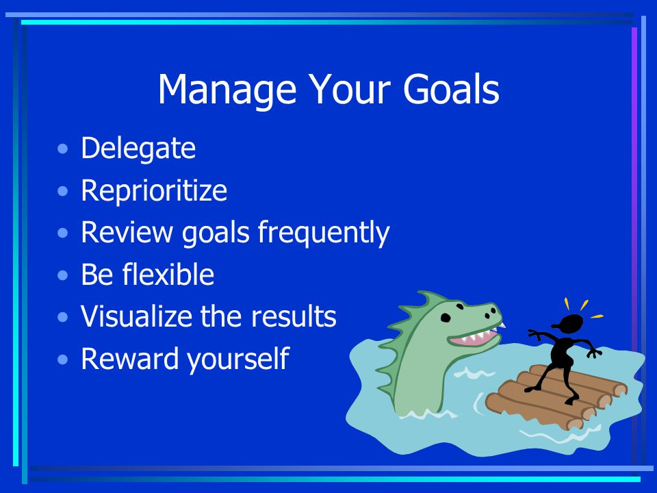 Manage Your Goals Delegate Reprioritize Review goals frequently Be flexible Visualize the results Reward yourself