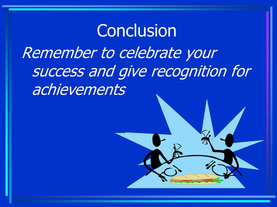 Conclusion Remember to celebrate your success and give recognition for achievements