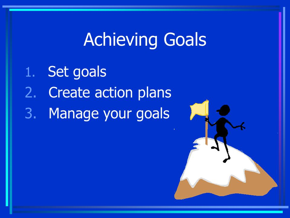 1. Set goals 2. Create action plans 3. Manage your goals