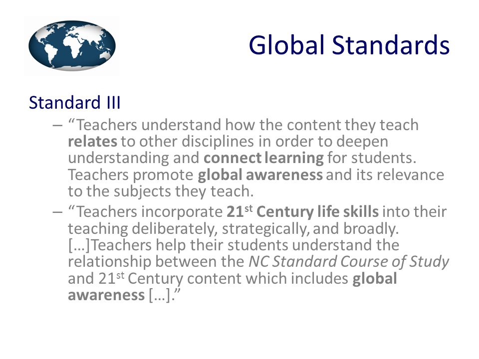 Global Standards Standard IV – Teachers understand the influences that affect individual student learning (development, culture, language proficiency, etc.) and differentiate their instruction accordingly.