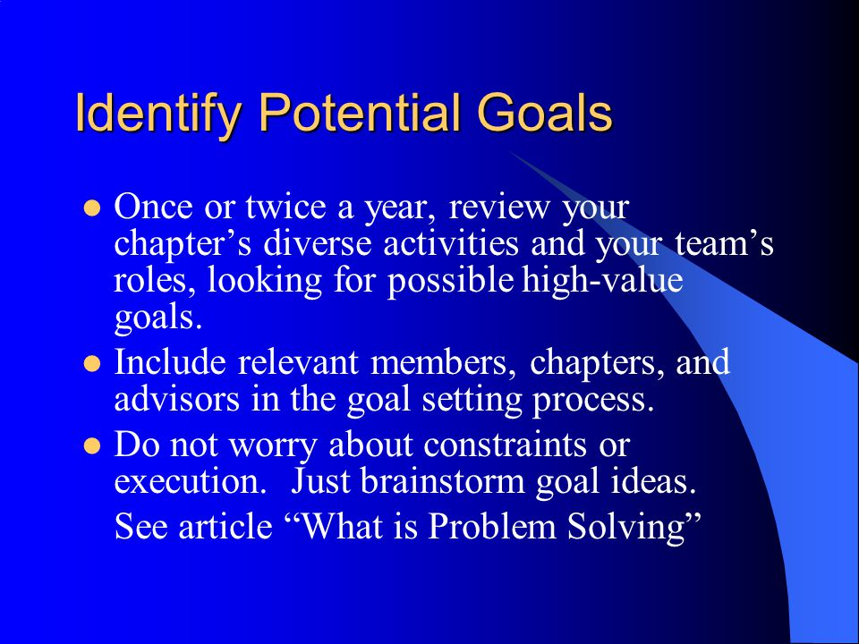 Identify Potential Goals Once or twice a year, review your chapter's diverse activities and your team's roles, looking for possible high-value goals.