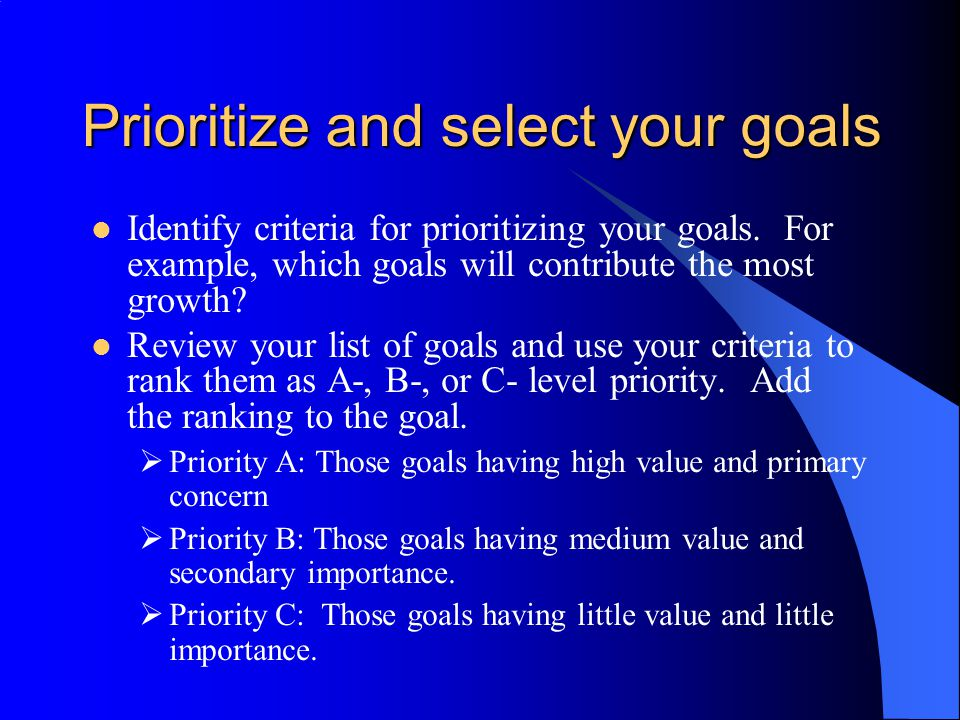 Prioritize and select your goals Identify criteria for prioritizing your goals. For example, which goals will contribute the most growth? Review your