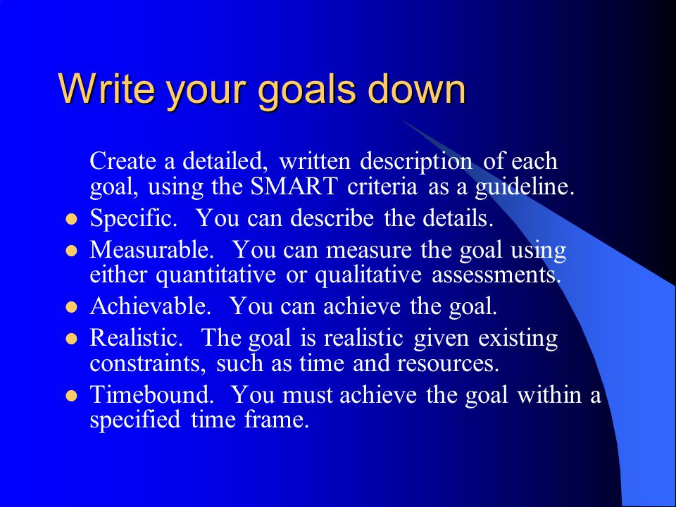 Write your goals down Create a detailed, written description of each goal, using the SMART criteria as a guideline. Specific. You can describe the det