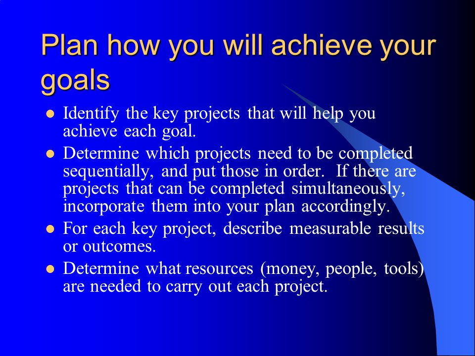 Plan how you will achieve your goals Identify the key projects that will help you achieve each goal. Determine which projects need to be completed seq