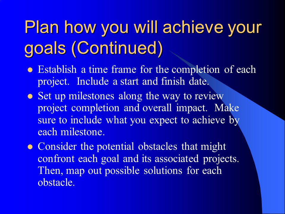 Plan how you will achieve your goals (Continued) Establish a time frame for the completion of each project. Include a start and finish date. Set up mi