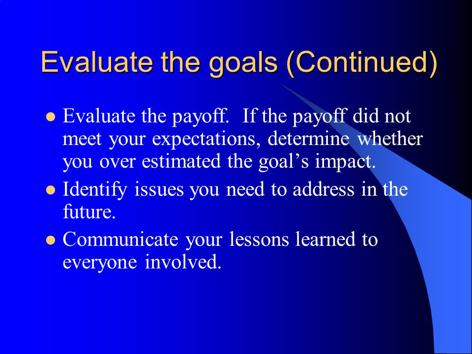 Evaluate the goals (Continued) Evaluate the payoff. If the payoff did not meet your expectations, determine whether you over estimated the goal's impa
