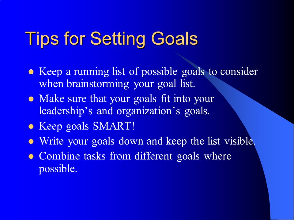 Tips for Setting Goals Keep a running list of possible goals to consider when brainstorming your goal list. Make sure that your goals fit into your le