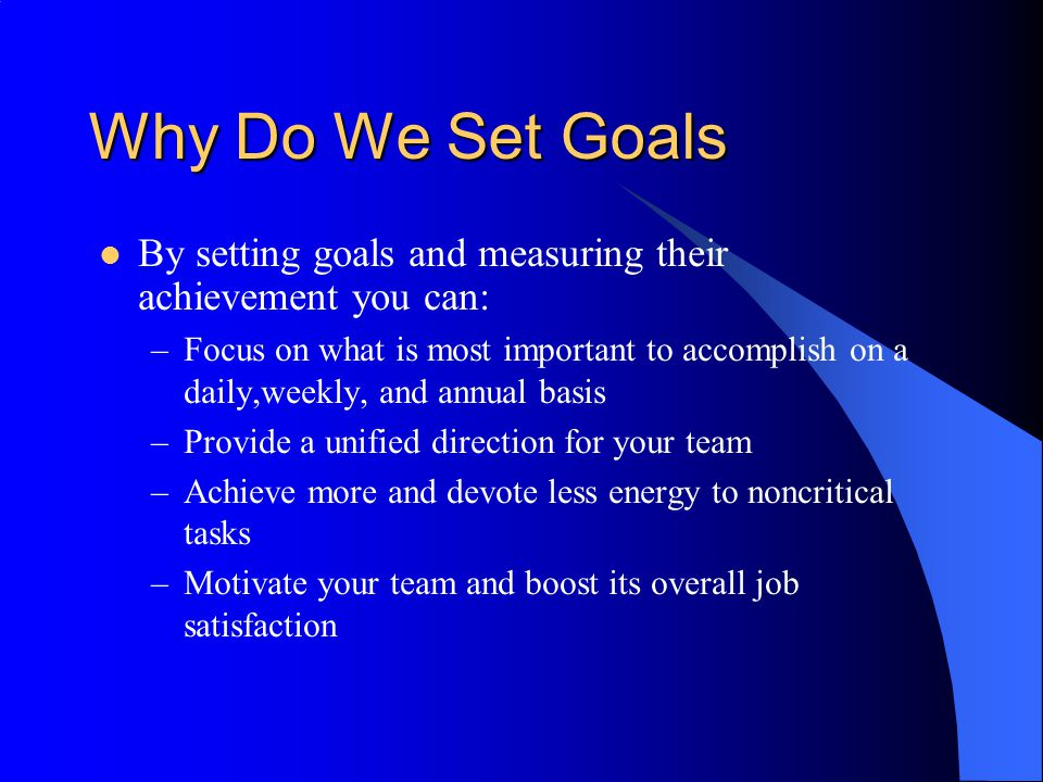 Why Do We Set Goals By setting goals and measuring their achievement you can: –Focus on what is most important to accomplish on a daily,weekly, and an