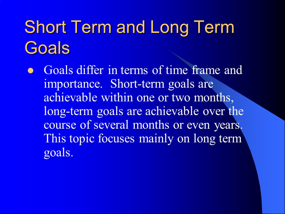 Short Term and Long Term Goals Goals differ in terms of time frame and importance. Short-term goals are achievable within one or two months, long-term