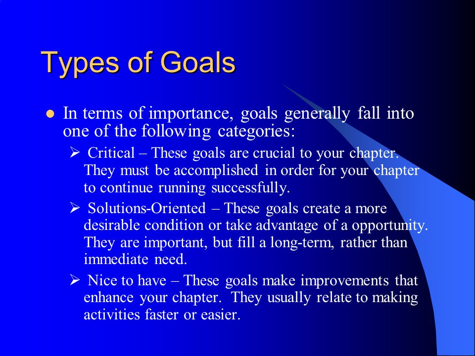 Types of Goals In terms of importance, goals generally fall into one of the following categories:  Critical – These goals are crucial to your chapter