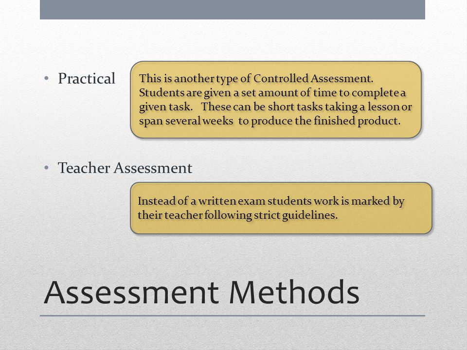Assessment Methods Practical Teacher Assessment This is another type of Controlled Assessment.
