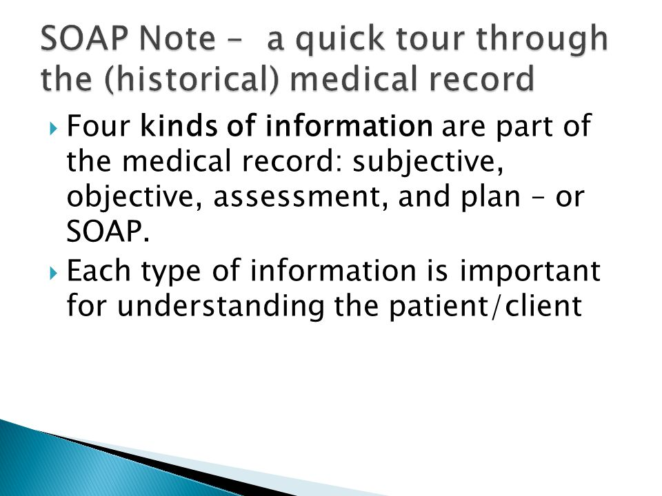  Four kinds of information are part of the medical record: subjective, objective, assessment, and plan – or SOAP.