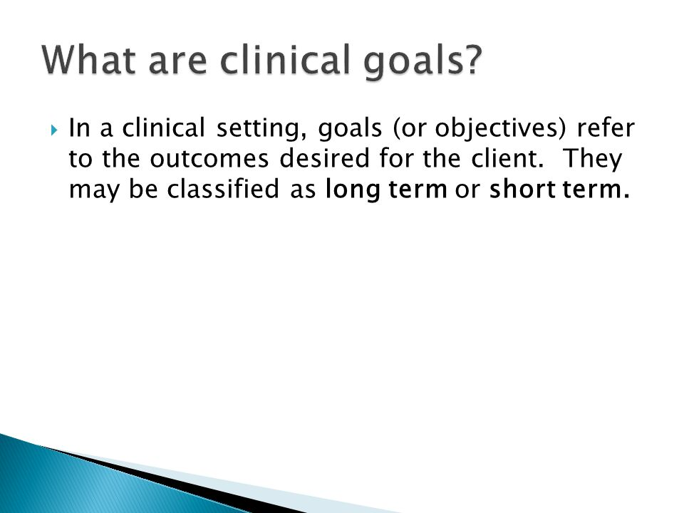  In a clinical setting, goals (or objectives) refer to the outcomes desired for the client.