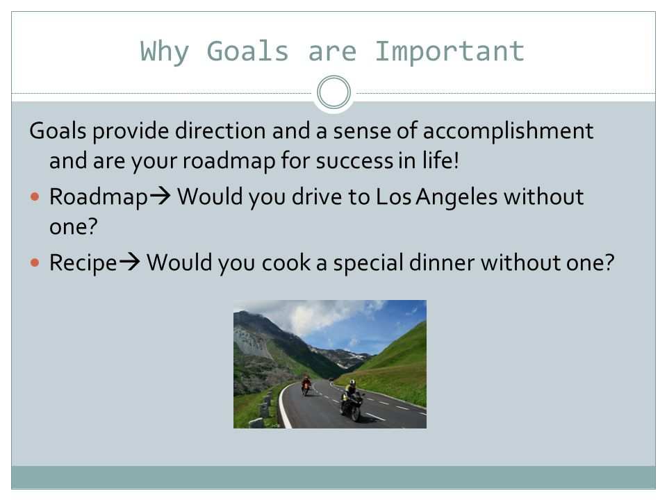 Why Goals are Important Goals provide direction and a sense of accomplishment and are your roadmap for success in life.