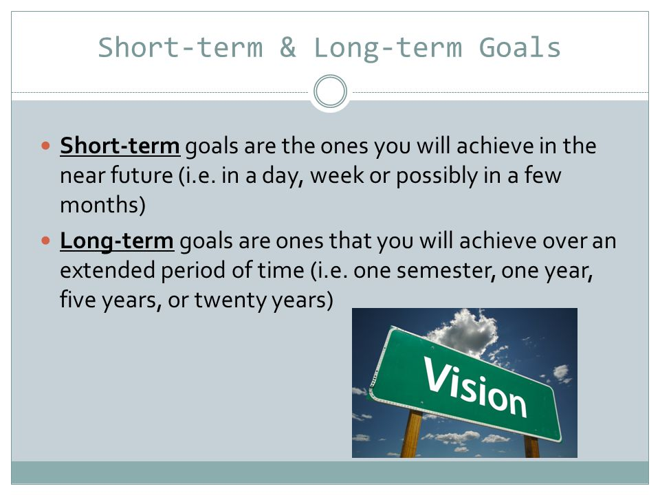 Short-term & Long-term Goals Short-term goals are the ones you will achieve in the near future (i.e.