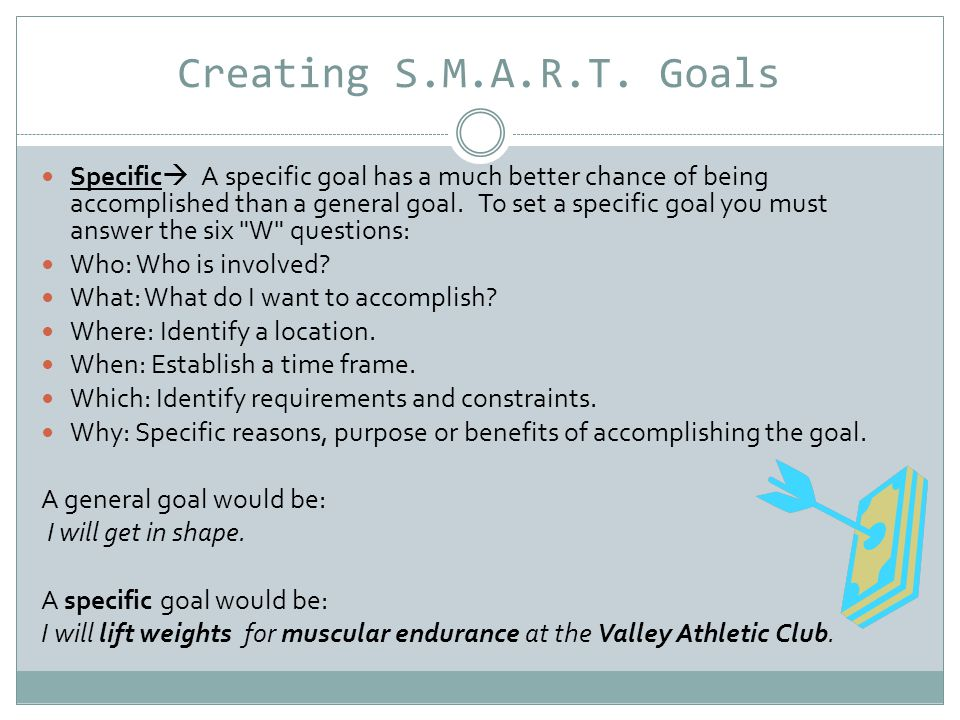 Creating S.M.A.R.T. Goals Specific  A specific goal has a much better chance of being accomplished than a general goal. To set a specific goal you mu