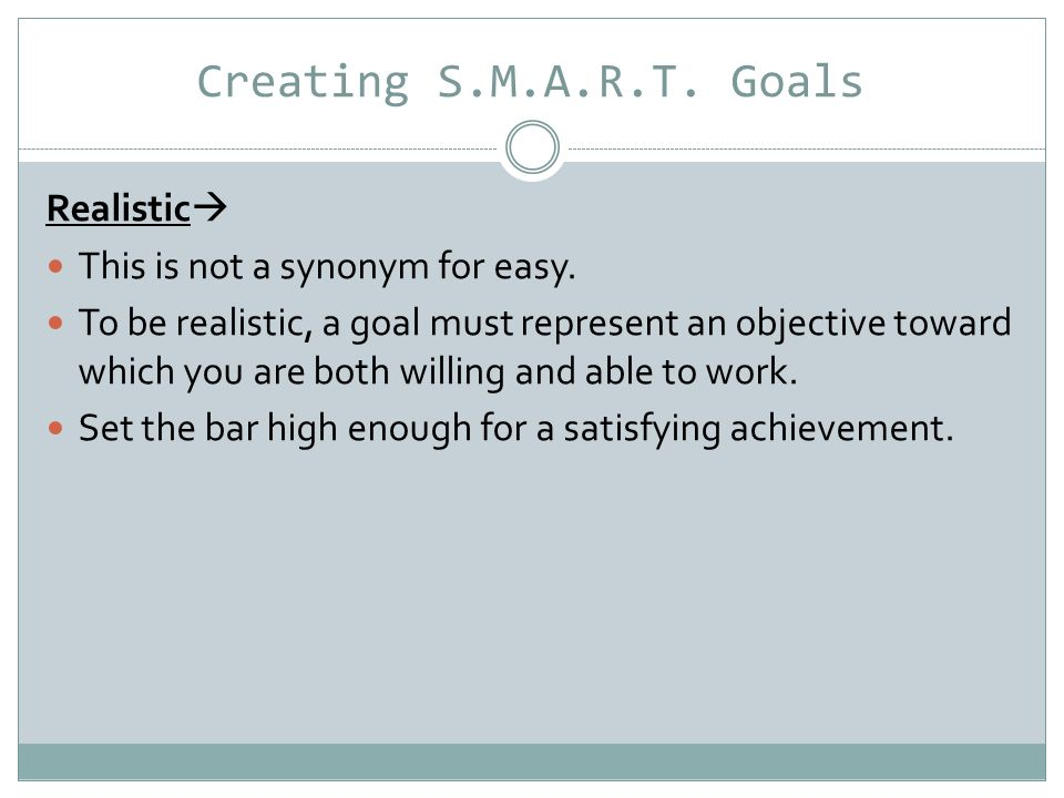 Creating S.M.A.R.T.Goals Timely  A goal should be grounded within a time frame.