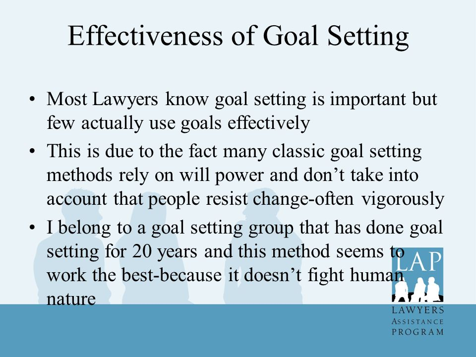 Effectiveness of Goal Setting Most Lawyers know goal setting is important but few actually use goals effectively This is due to the fact many classic goal setting methods rely on will power and don't take into account that people resist change-often vigorously I belong to a goal setting group that has done goal setting for 20 years and this method seems to work the best-because it doesn't fight human nature