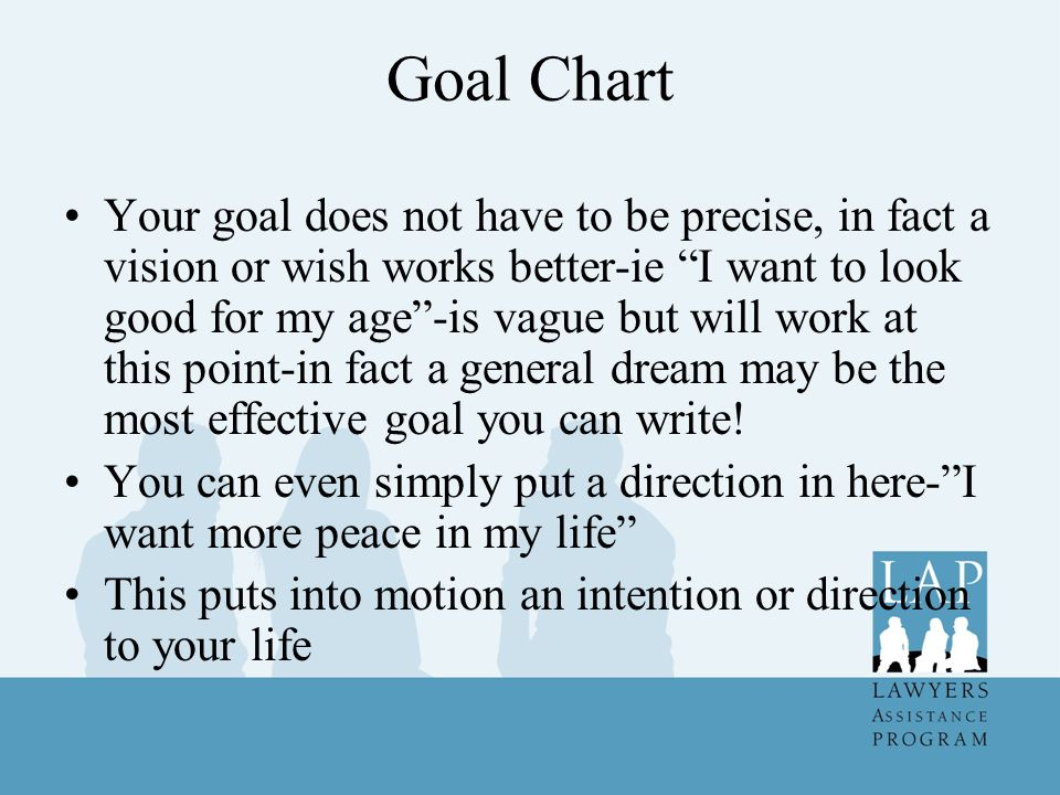 Goal Chart Your goal does not have to be precise, in fact a vision or wish works better-ie I want to look good for my age -is vague but will work at this point-in fact a general dream may be the most effective goal you can write.
