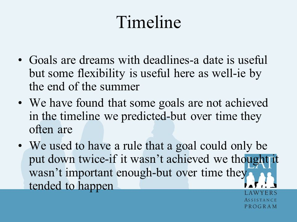 Timeline Goals are dreams with deadlines-a date is useful but some flexibility is useful here as well-ie by the end of the summer We have found that some goals are not achieved in the timeline we predicted-but over time they often are We used to have a rule that a goal could only be put down twice-if it wasn't achieved we thought it wasn't important enough-but over time they tended to happen