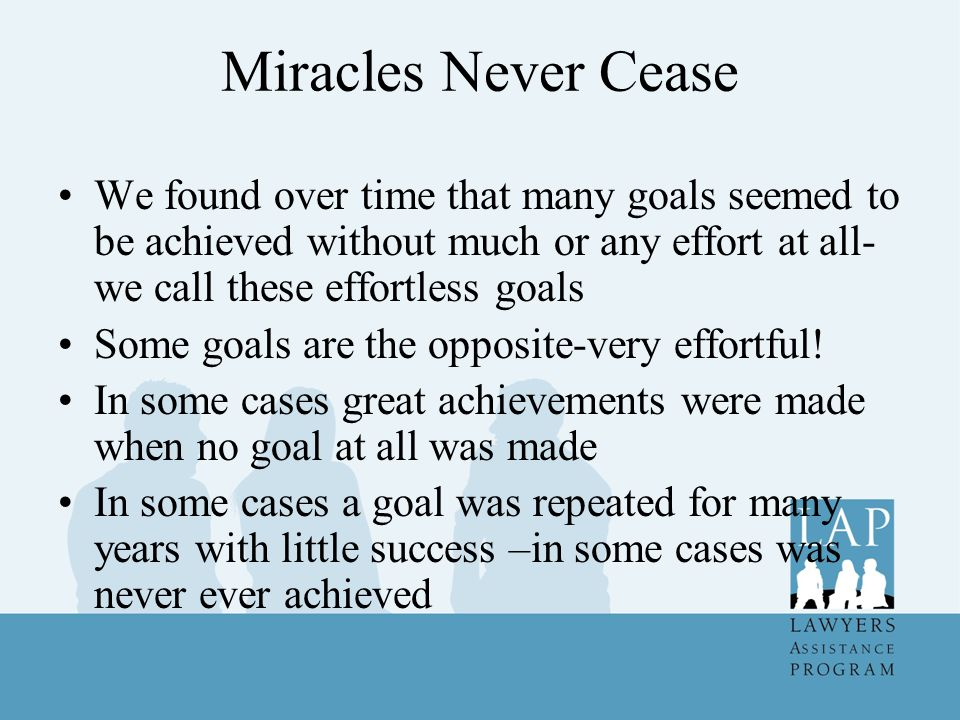 Miracles Never Cease We found over time that many goals seemed to be achieved without much or any effort at all- we call these effortless goals Some goals are the opposite-very effortful.