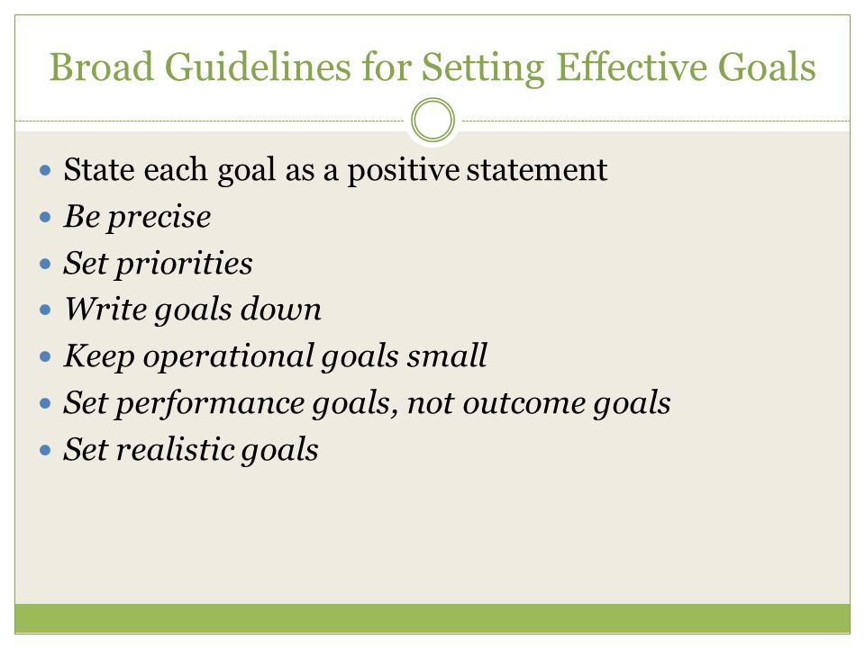 Broad Guidelines for Setting Effective Goals State each goal as a positive statement Be precise Set priorities Write goals down Keep operational goals