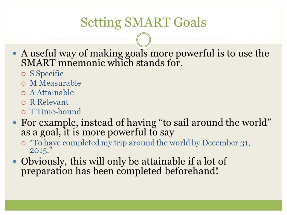 Setting SMART Goals A useful way of making goals more powerful is to use the SMART mnemonic which stands for.  S Specific  M Measurable  A Attainab