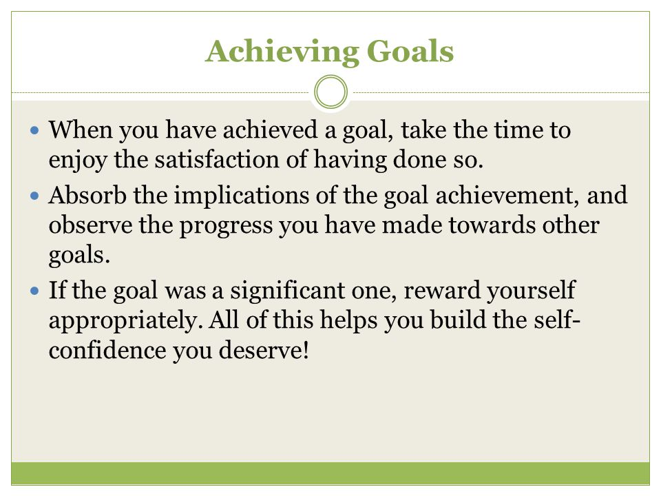 Achieving Goals When you have achieved a goal, take the time to enjoy the satisfaction of having done so. Absorb the implications of the goal achievem