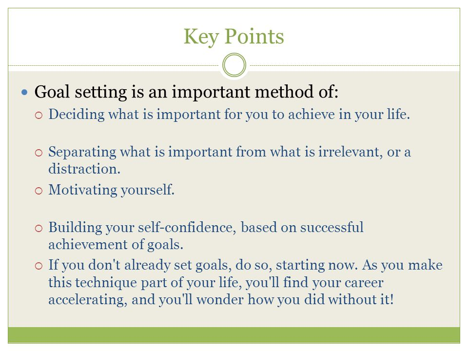 Key Points Goal setting is an important method of:  Deciding what is important for you to achieve in your life.  Separating what is important from w