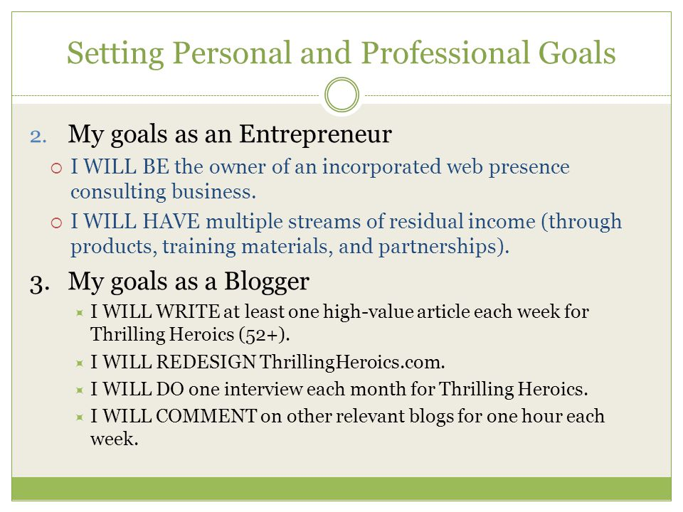 Setting Personal and Professional Goals 2. My goals as an Entrepreneur  I WILL BE the owner of an incorporated web presence consulting business.  I