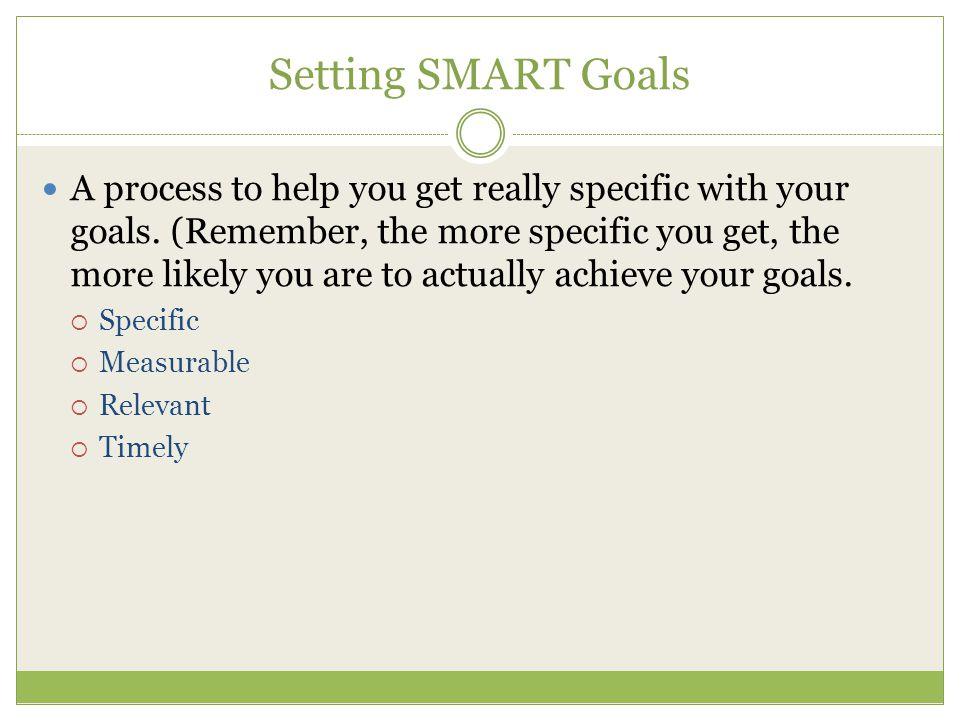 Setting SMART Goals A process to help you get really specific with your goals. (Remember, the more specific you get, the more likely you are to actual