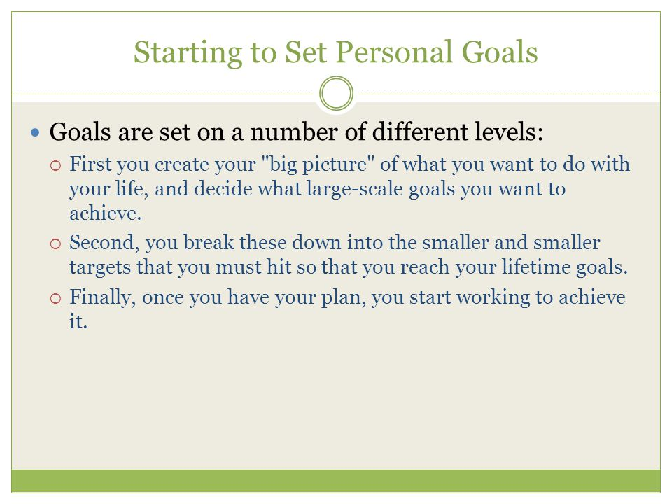 Starting to Set Personal Goals Goals are set on a number of different levels:  First you create your
