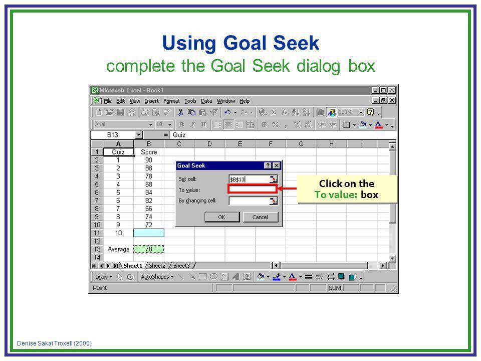 Denise Sakai Troxell (2000) Using Goal Seek complete the Goal Seek dialog box Click on the To value: box