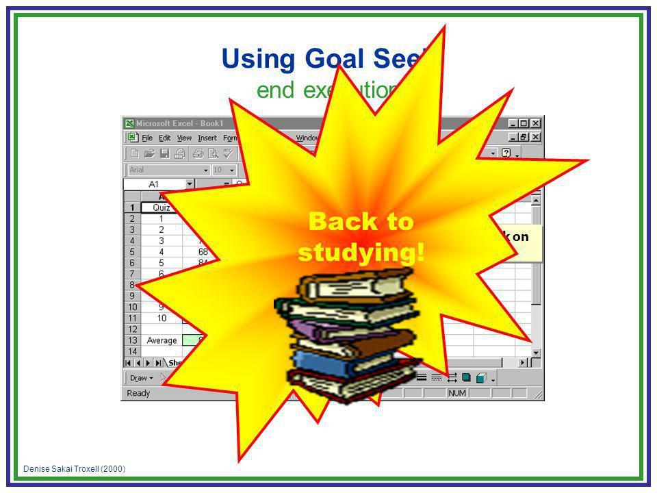 Denise Sakai Troxell (2000) Using Goal Seek end execution Click on OK Back to studying!