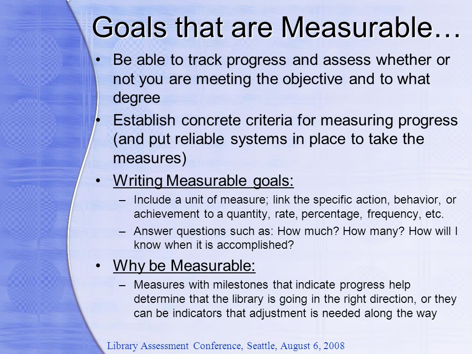 Goals that are Measurable… Library Assessment Conference, Seattle, August 6, 2008 Be able to track progress and assess whether or not you are meeting the objective and to what degree Establish concrete criteria for measuring progress (and put reliable systems in place to take the measures) Writing Measurable goals: –Include a unit of measure; link the specific action, behavior, or achievement to a quantity, rate, percentage, frequency, etc.
