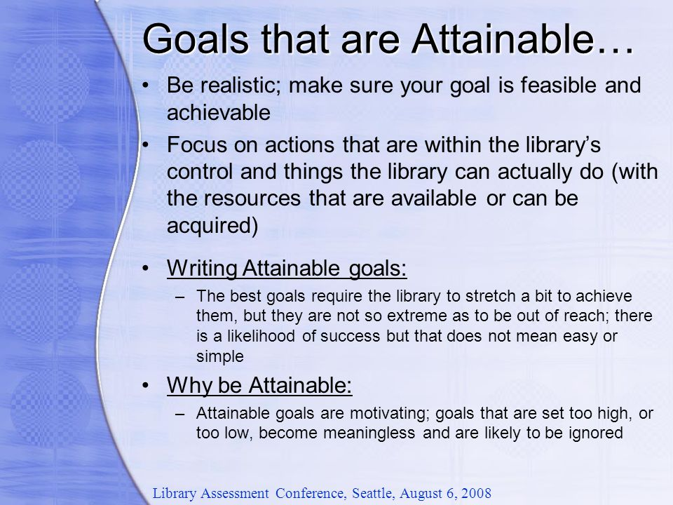 Goals that are Attainable… Library Assessment Conference, Seattle, August 6, 2008 Be realistic; make sure your goal is feasible and achievable Focus on actions that are within the library's control and things the library can actually do (with the resources that are available or can be acquired) Writing Attainable goals: –The best goals require the library to stretch a bit to achieve them, but they are not so extreme as to be out of reach; there is a likelihood of success but that does not mean easy or simple Why be Attainable: –Attainable goals are motivating; goals that are set too high, or too low, become meaningless and are likely to be ignored
