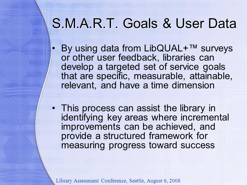 By using data from LibQUAL+™ surveys or other user feedback, libraries can develop a targeted set of service goals that are specific, measurable, attainable, relevant, and have a time dimension This process can assist the library in identifying key areas where incremental improvements can be achieved, and provide a structured framework for measuring progress toward success Library Assessment Conference, Seattle, August 6, 2008 S.M.A.R.T.