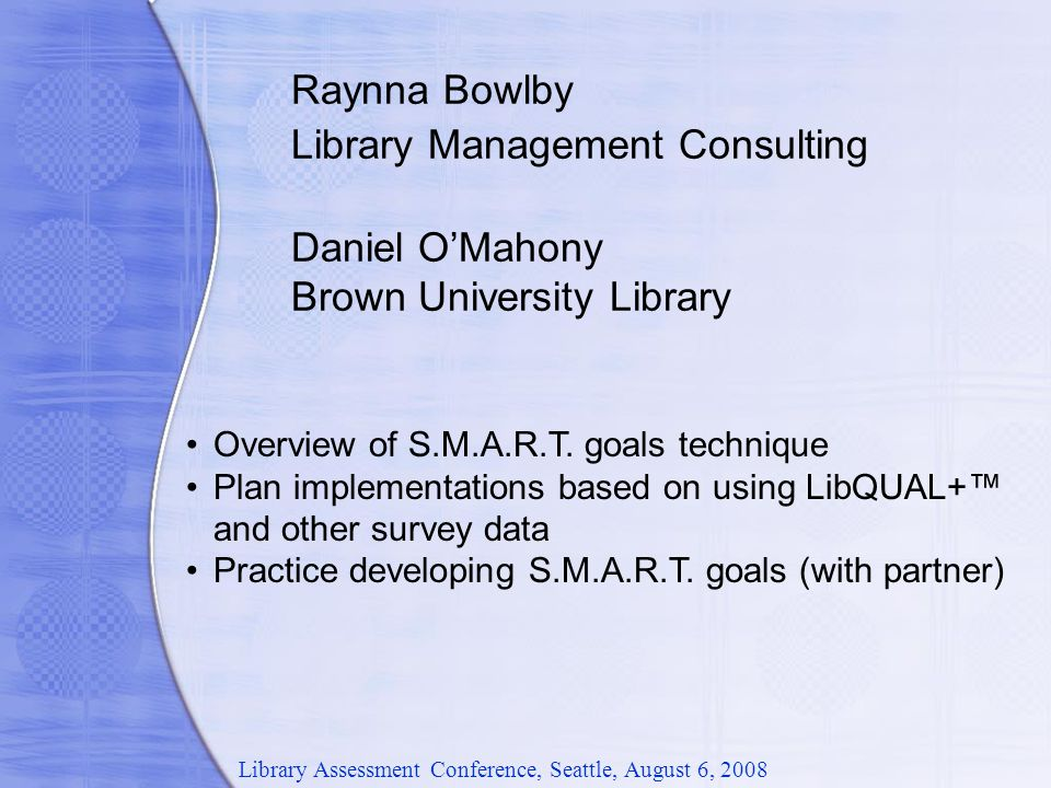 Raynna Bowlby Library Management Consulting Daniel O'Mahony Brown University Library Overview of S.M.A.R.T.