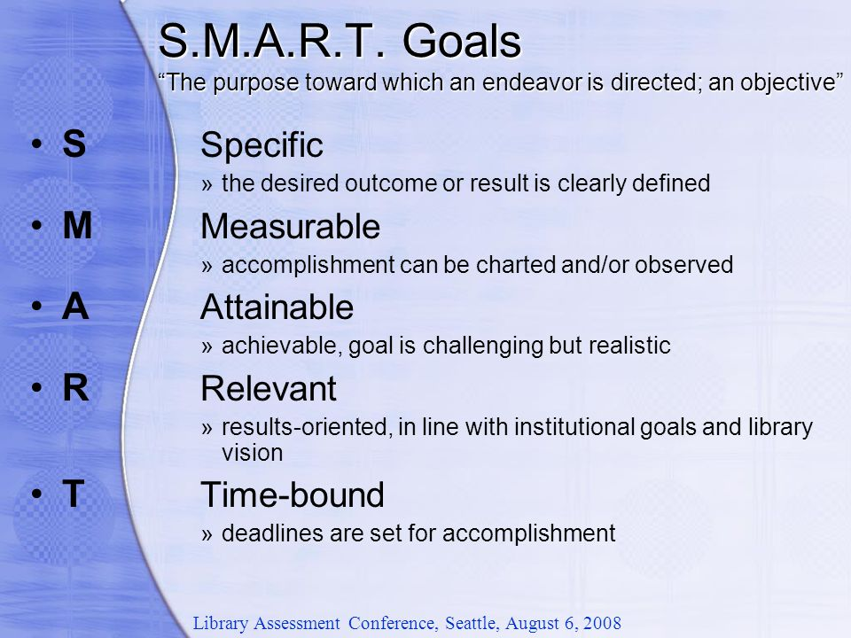 "S.M.A.R.T. Goals ""The purpose toward which an endeavor is directed; an objective"" S Specific »the desired outcome or result is clearly defined M Measu"
