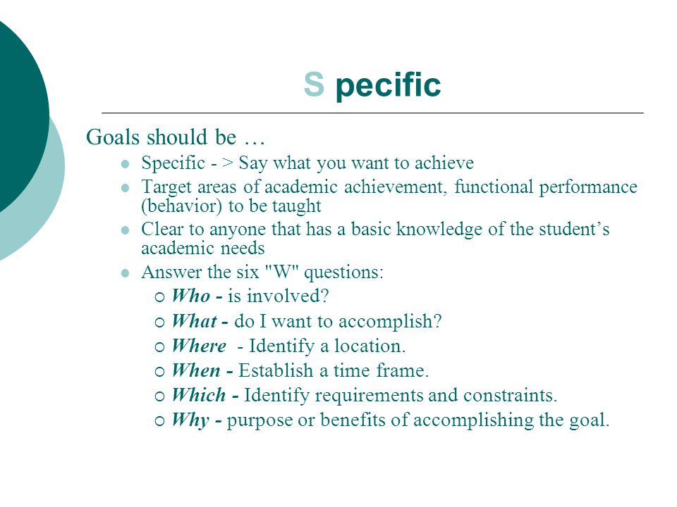 S pecific Goals should be … Specific - > Say what you want to achieve Target areas of academic achievement, functional performance (behavior) to be ta