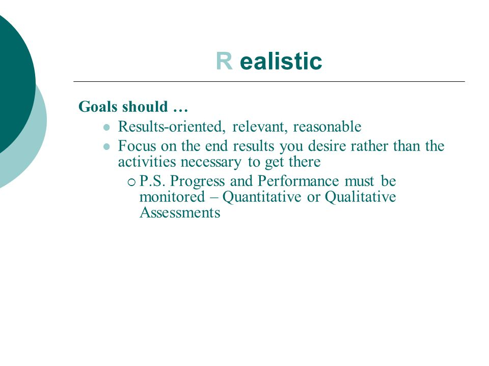 R ealistic Goals should … Results-oriented, relevant, reasonable Focus on the end results you desire rather than the activities necessary to get there