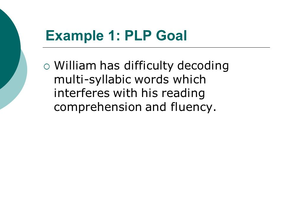 Example 1: PLP Goal  William has difficulty decoding multi-syllabic words which interferes with his reading comprehension and fluency.