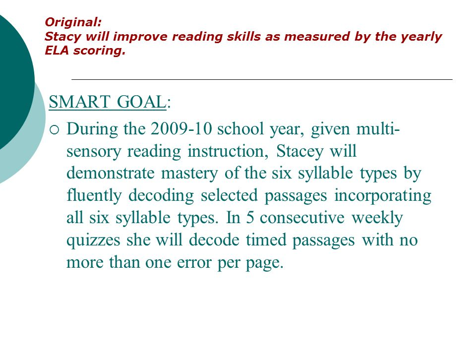 SMART GOAL:  During the 2009-10 school year, given multi- sensory reading instruction, Stacey will demonstrate mastery of the six syllable types by f