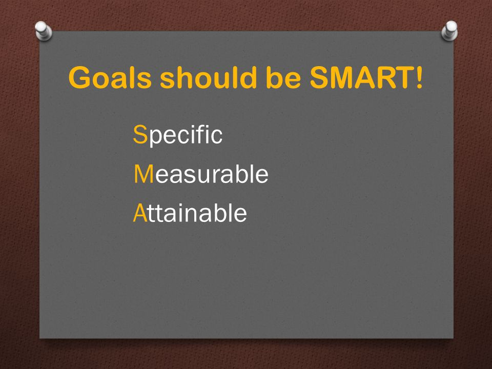 Attainable Don't aim for something impossible Goals should be SMART!