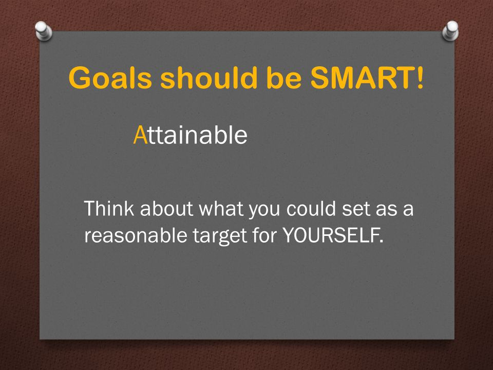 Specific Measurable Attainable Goals should be SMART!