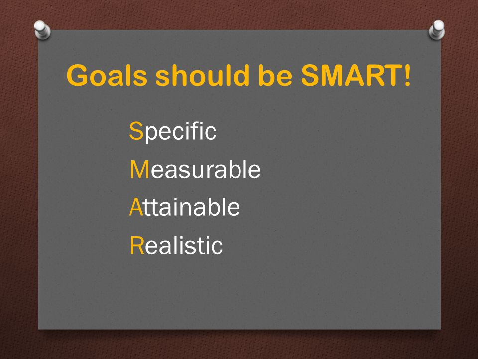 Realistic At the same time, your goals should challenge you. Goals should be SMART!