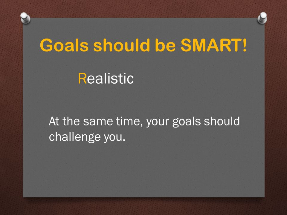 Realistic At the same time, your goals should challenge you.