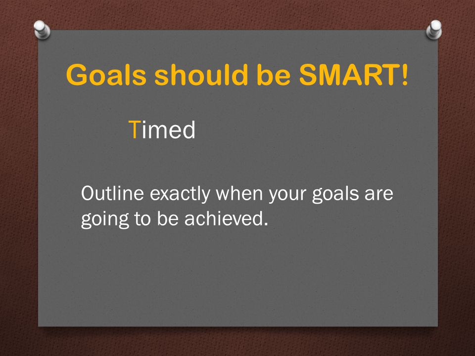 Timed Outline exactly when your goals are going to be achieved.