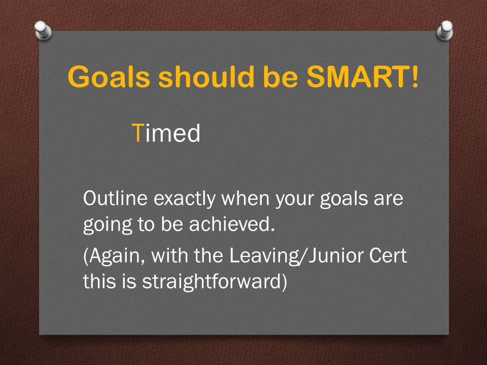 Specific Measurable Attainable Realistic Timed Goals should be SMART!
